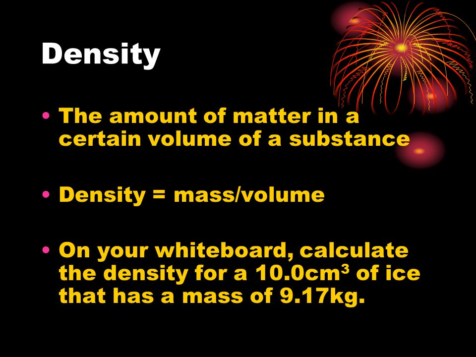 Density The amount of matter in a certain volume of a substance