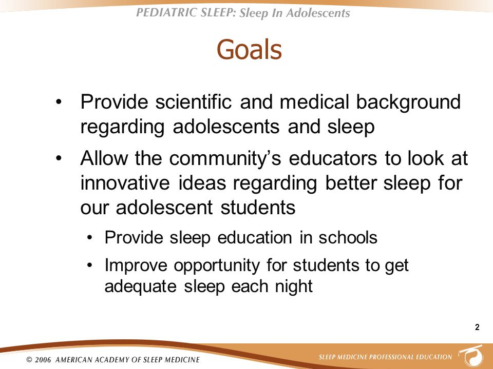 Goals Provide scientific and medical background regarding adolescents and sleep.
