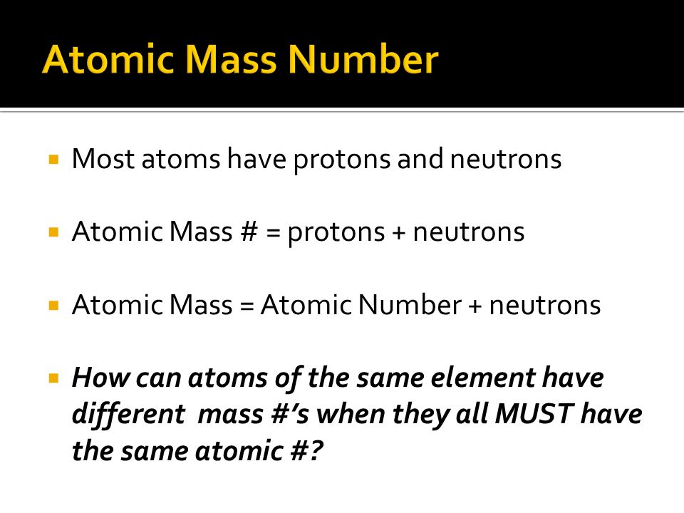 Atomic Mass Number Most atoms have protons and neutrons