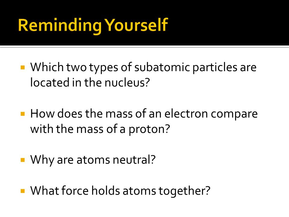 Reminding Yourself Which two types of subatomic particles are located in the nucleus