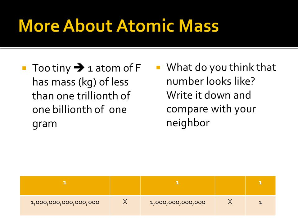 More About Atomic Mass Too tiny  1 atom of F has mass (kg) of less than one trillionth of one billionth of one gram.