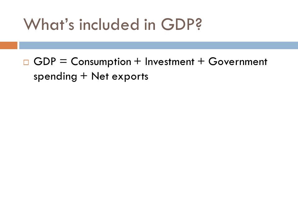 What's included in GDP GDP = Consumption + Investment + Government spending + Net exports.