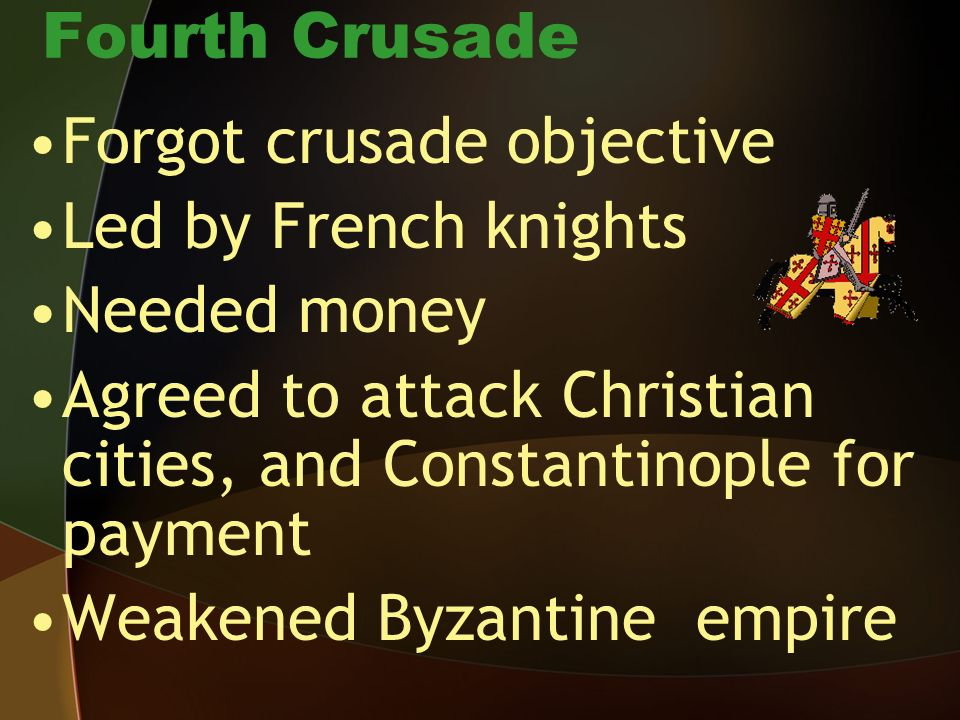 Fourth Crusade Forgot crusade objective. Led by French knights. Needed money. Agreed to attack Christian cities, and Constantinople for payment.
