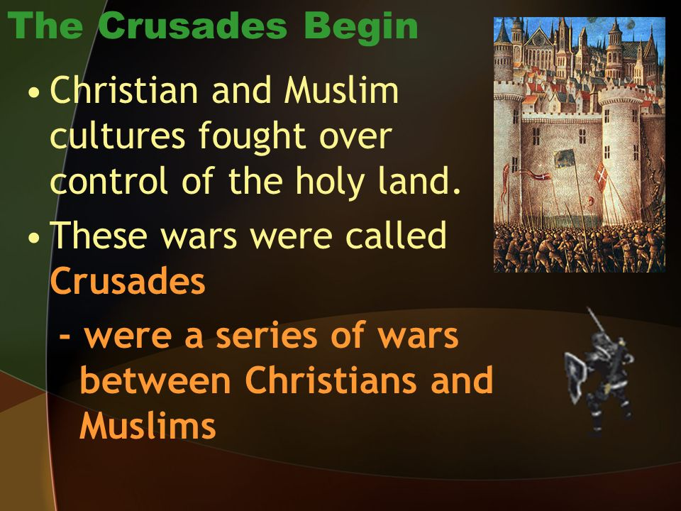 The Crusades Begin Christian and Muslim cultures fought over control of the holy land. These wars were called Crusades.