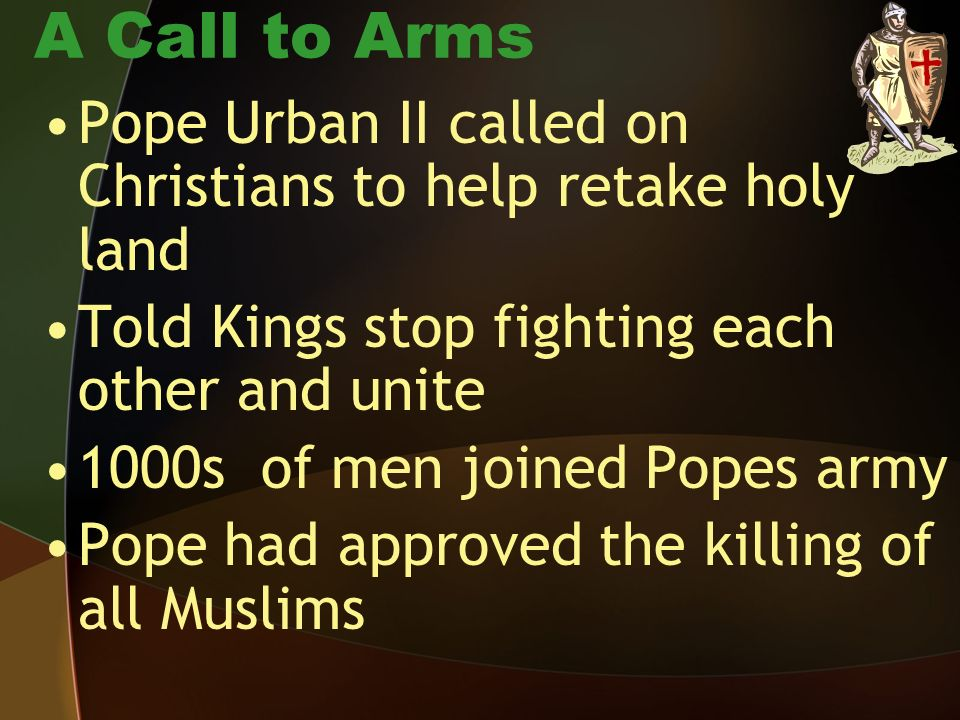 A Call to Arms Pope Urban II called on Christians to help retake holy land. Told Kings stop fighting each other and unite.