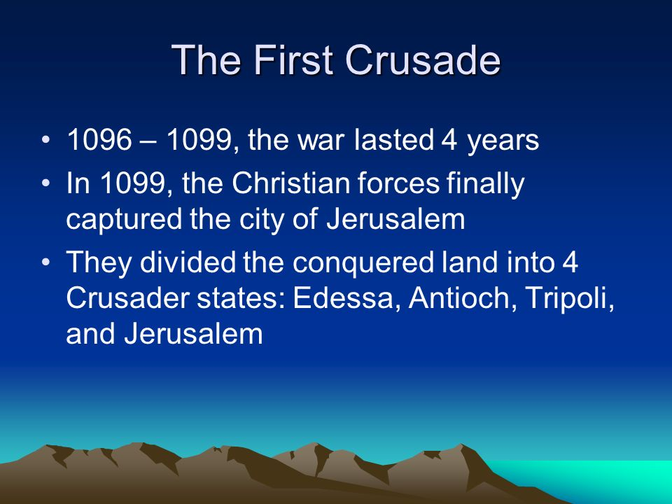 The First Crusade 1096 – 1099, the war lasted 4 years