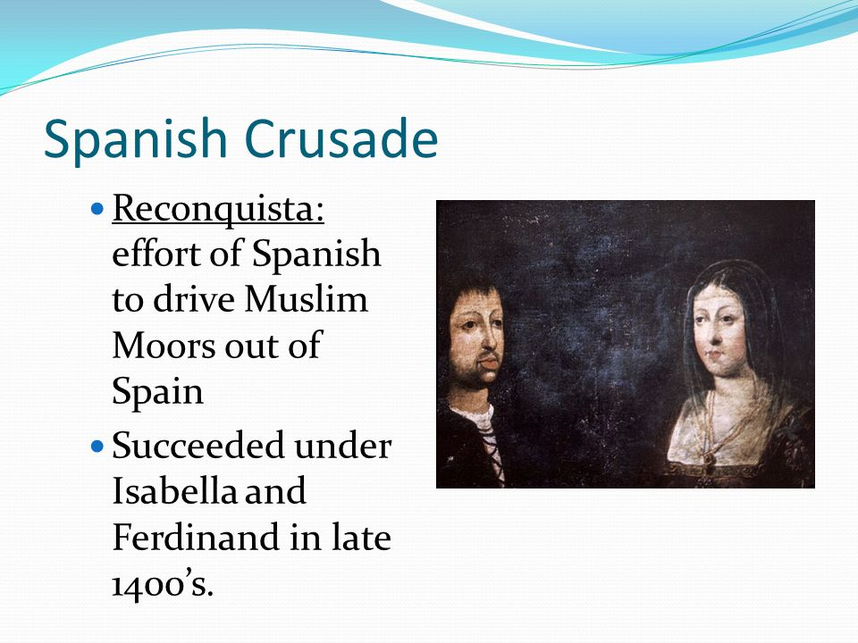 Spanish Crusade Reconquista: effort of Spanish to drive Muslim Moors out of Spain.