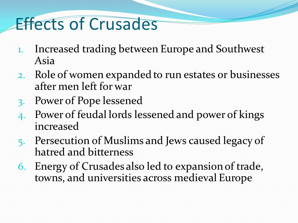 Effects of Crusades Increased trading between Europe and Southwest Asia. Role of women expanded to run estates or businesses after men left for war.