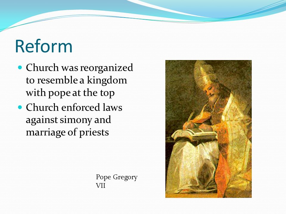 Reform Church was reorganized to resemble a kingdom with pope at the top. Church enforced laws against simony and marriage of priests.