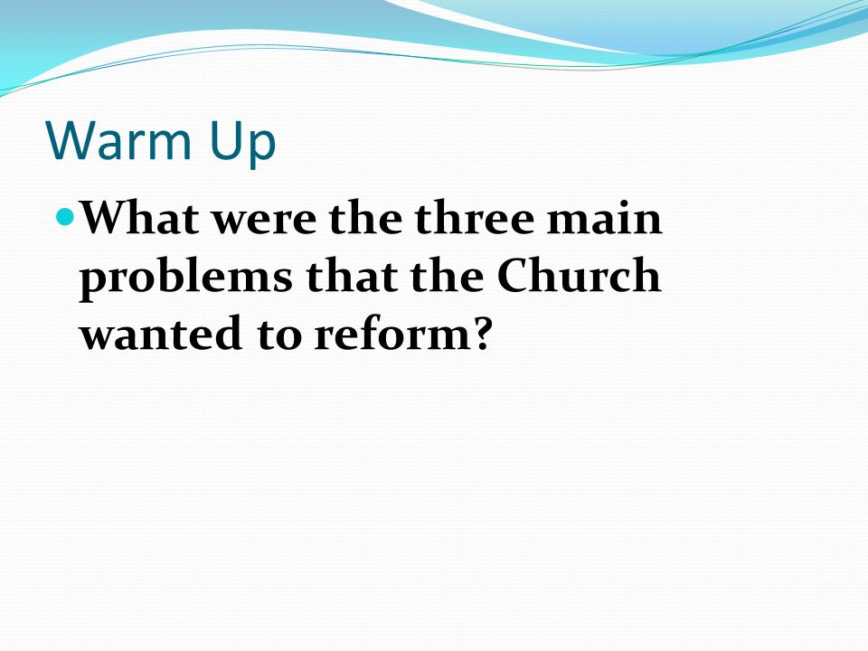 Warm Up What were the three main problems that the Church wanted to reform