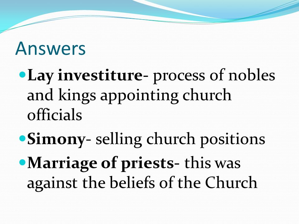 Answers Lay investiture- process of nobles and kings appointing church officials. Simony- selling church positions.