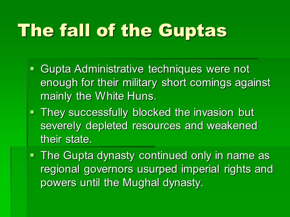 The fall of the Guptas Gupta Administrative techniques were not enough for their military short comings against mainly the White Huns.