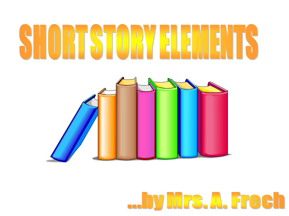 SHORT STORY ELEMENTS ...by Mrs. A. Frech