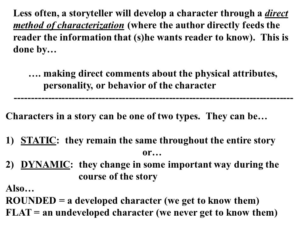 Less often, a storyteller will develop a character through a direct method of characterization (where the author directly feeds the reader the information that (s)he wants reader to know). This is done by…