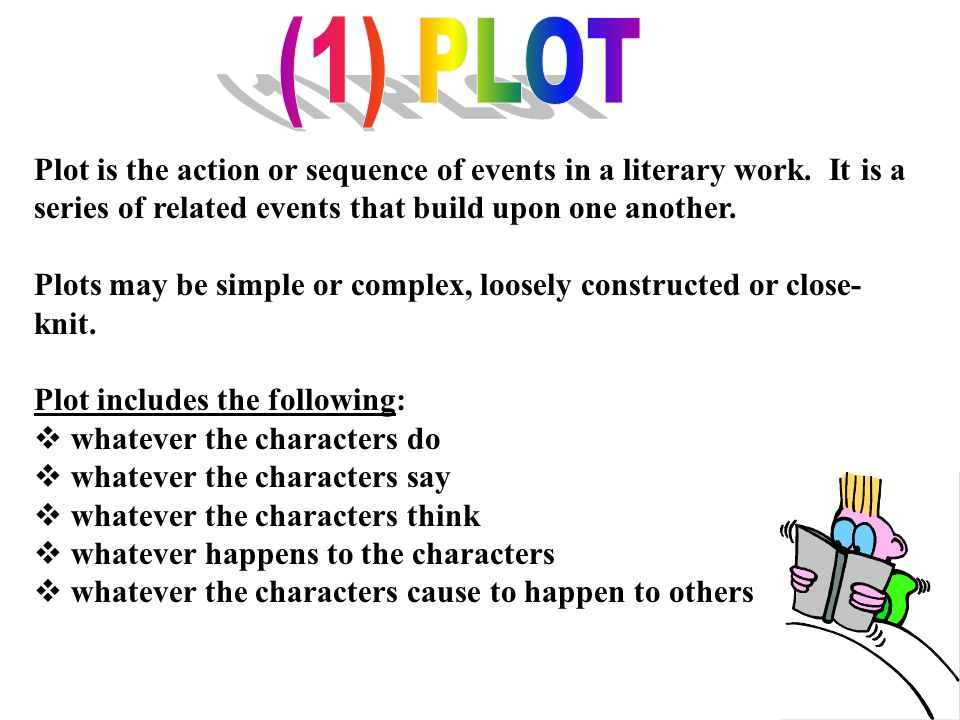 (1) PLOT Plot is the action or sequence of events in a literary work. It is a series of related events that build upon one another.