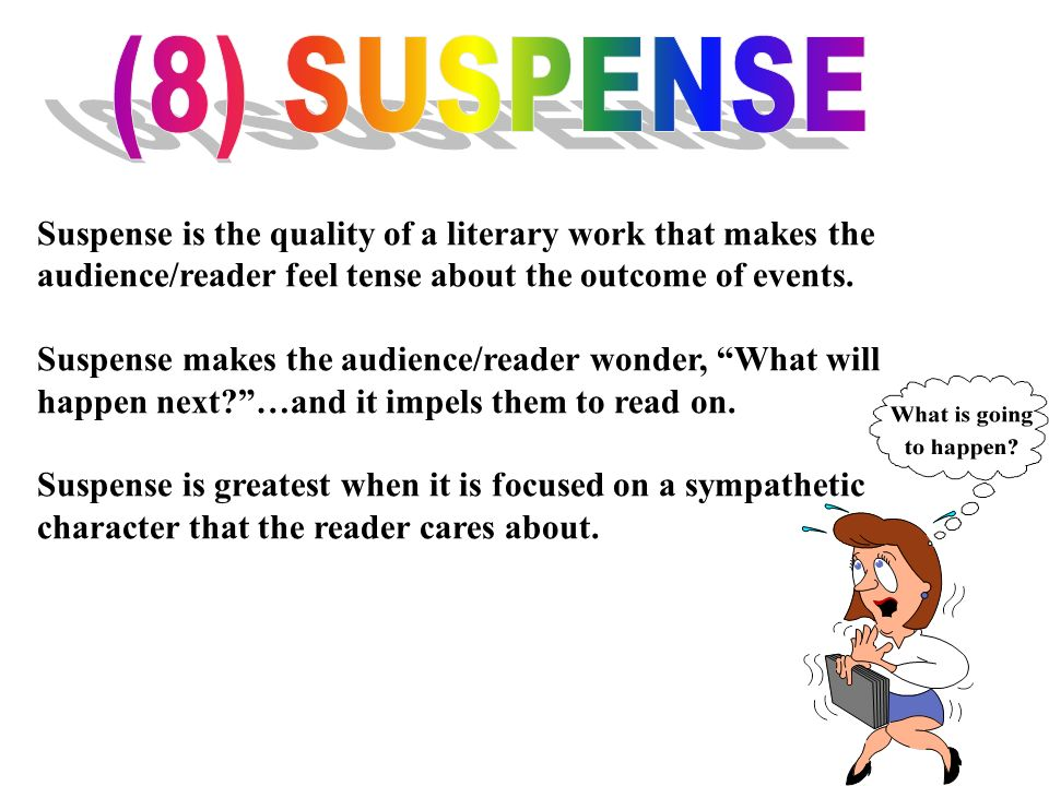 (8) SUSPENSE Suspense is the quality of a literary work that makes the audience/reader feel tense about the outcome of events.