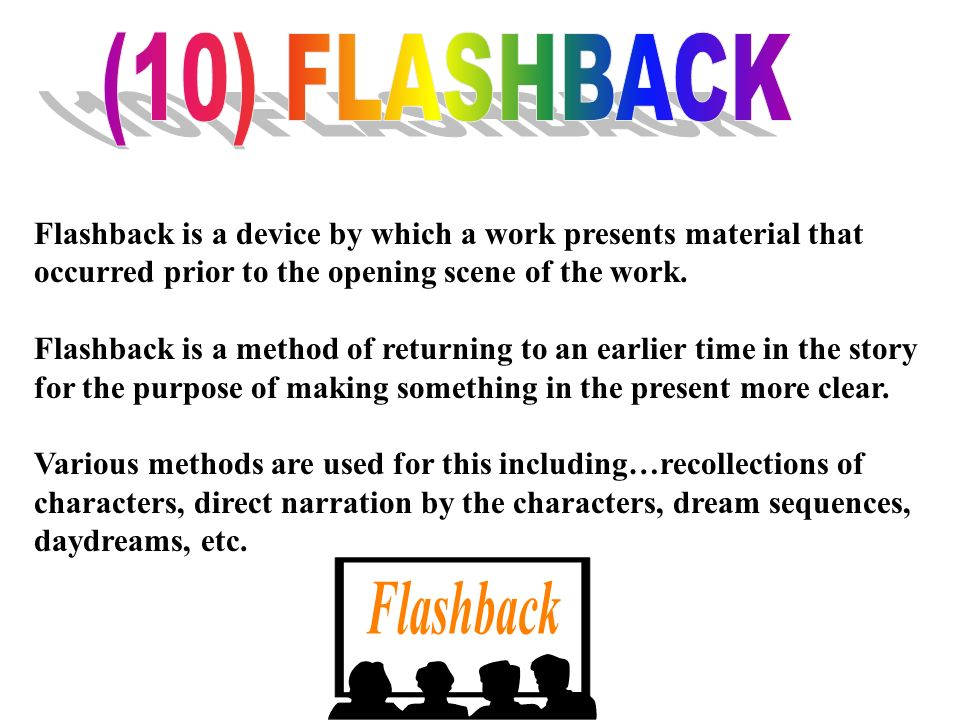 (10) FLASHBACK Flashback is a device by which a work presents material that occurred prior to the opening scene of the work.