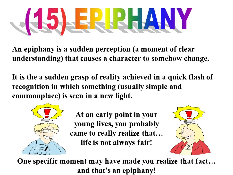 (15) EPIPHANY An epiphany is a sudden perception (a moment of clear understanding) that causes a character to somehow change.