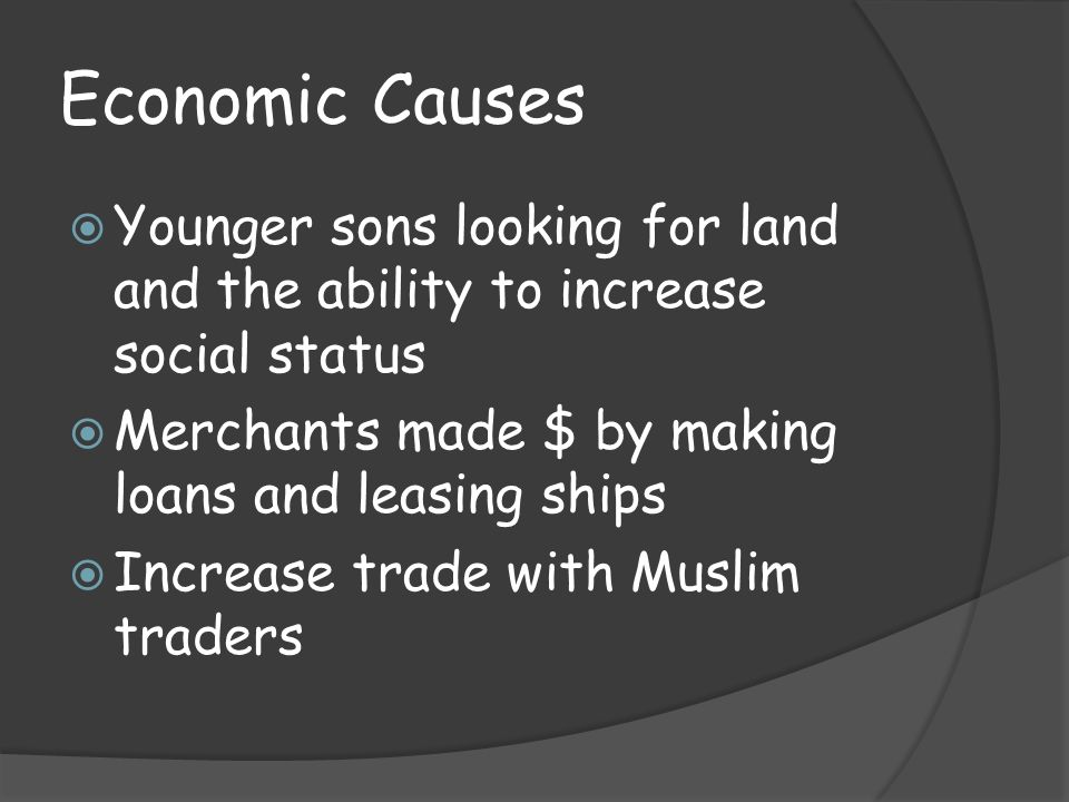 Economic Causes Younger sons looking for land and the ability to increase social status. Merchants made $ by making loans and leasing ships.