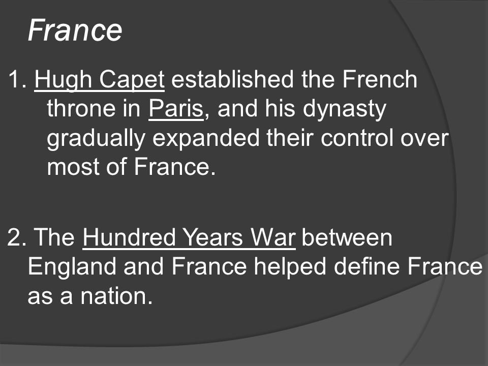 France 1. Hugh Capet established the French throne in Paris, and his dynasty gradually expanded their control over most of France.
