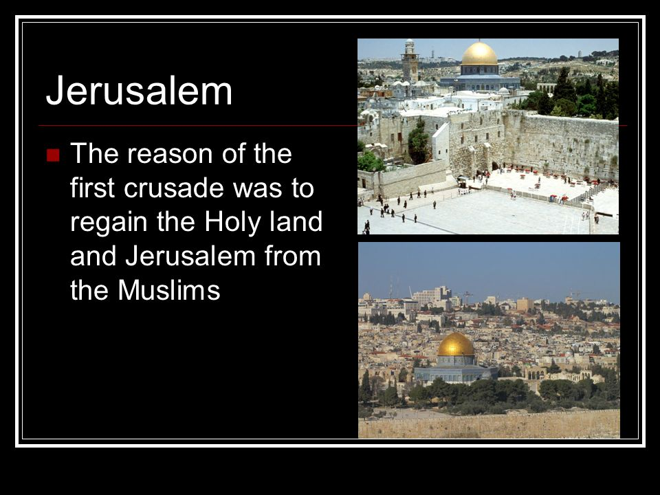 Jerusalem The reason of the first crusade was to regain the Holy land and Jerusalem from the Muslims.
