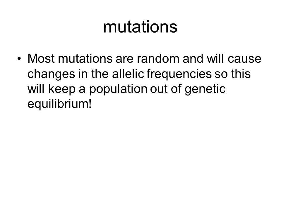 mutations Most mutations are random and will cause changes in the allelic frequencies so this will keep a population out of genetic equilibrium!