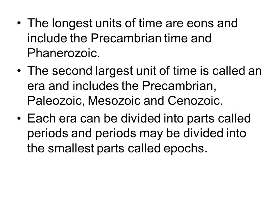 The longest units of time are eons and include the Precambrian time and Phanerozoic.