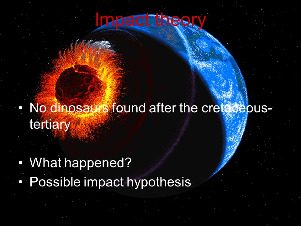 Impact theory No dinosaurs found after the cretaceous- tertiary