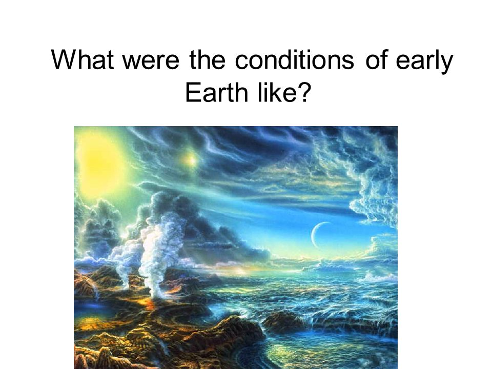 What were the conditions of early Earth like
