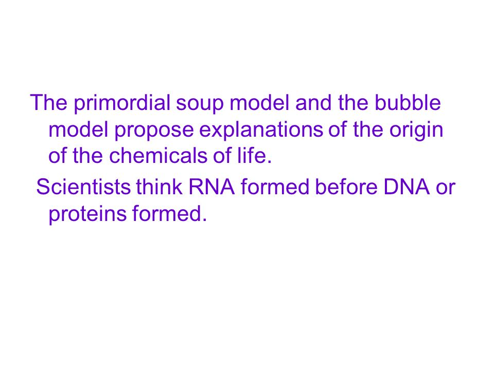 The primordial soup model and the bubble model propose explanations of the origin of the chemicals of life.