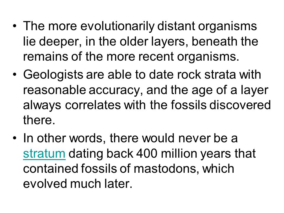 The more evolutionarily distant organisms lie deeper, in the older layers, beneath the remains of the more recent organisms.