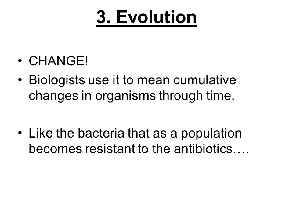 3. EvolutionCHANGE! Biologists use it to mean cumulative changes in organisms through time.