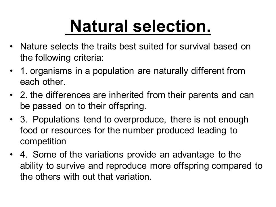 Natural selection.Nature selects the traits best suited for survival based on the following criteria: