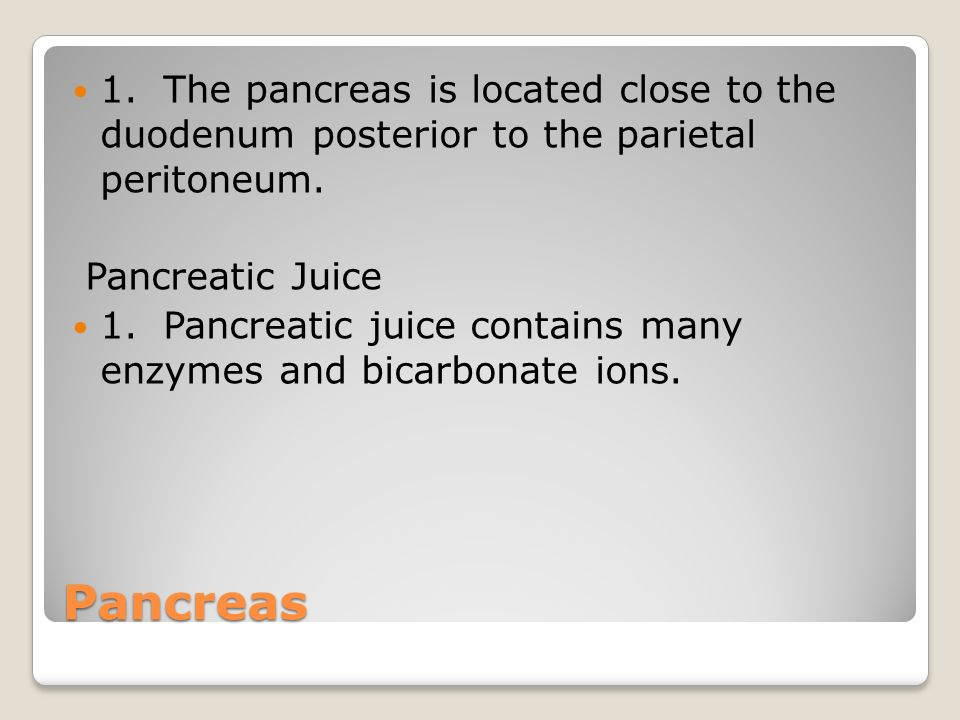 1. The pancreas is located close to the duodenum posterior to the parietal peritoneum.
