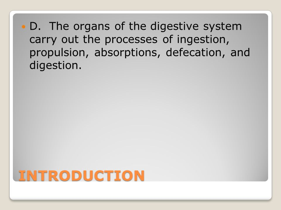 D. The organs of the digestive system carry out the processes of ingestion, propulsion, absorptions, defecation, and digestion.