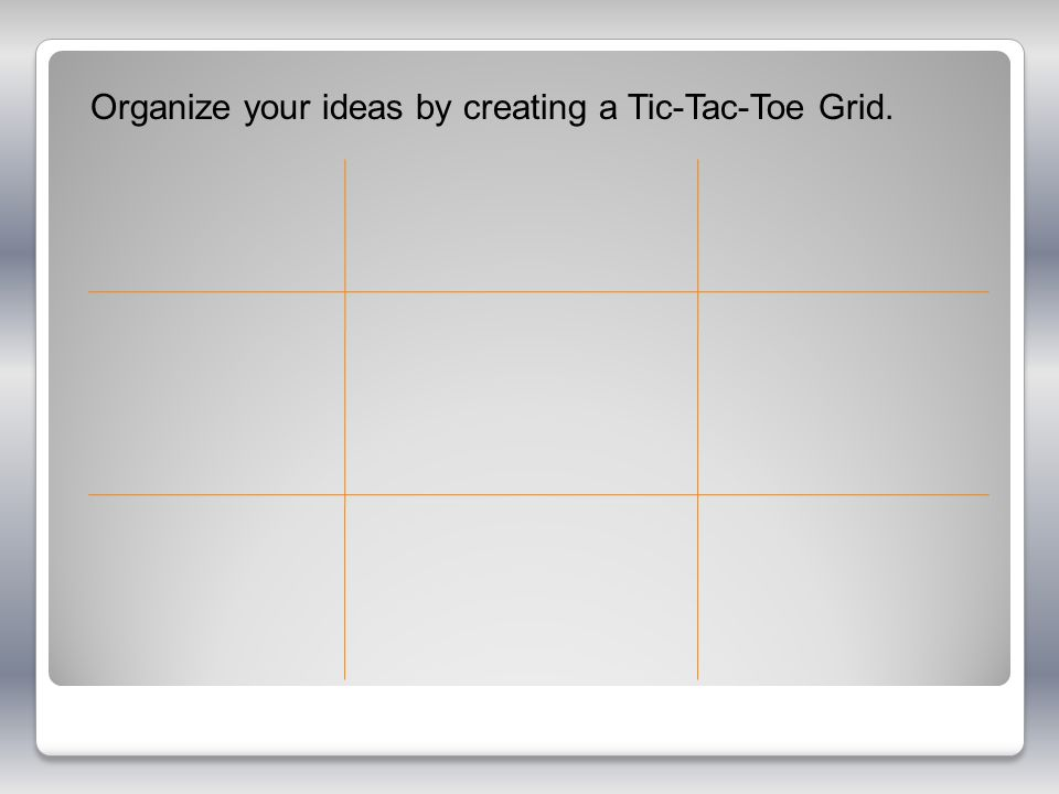 Organize your ideas by creating a Tic-Tac-Toe Grid.