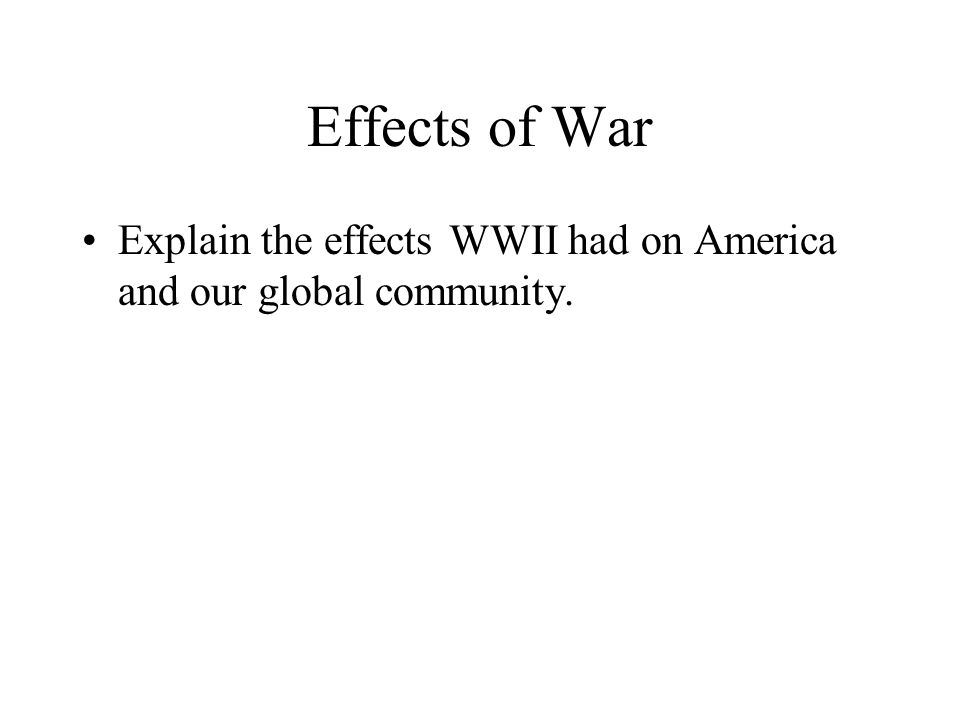 Effects of War Explain the effects WWII had on America and our global community.