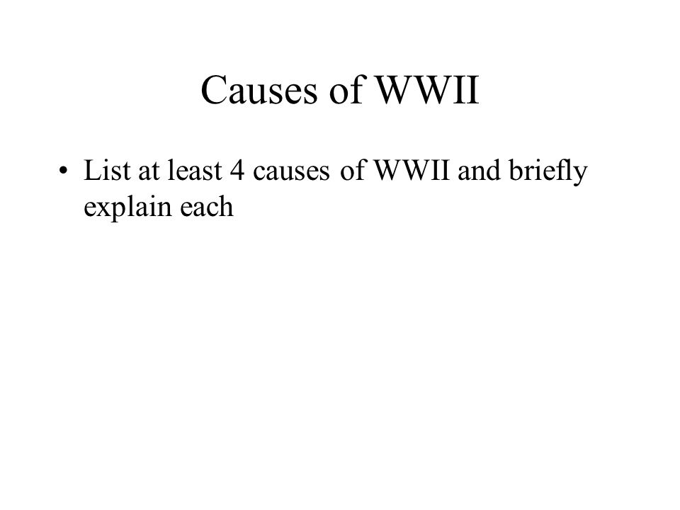 Causes of WWII List at least 4 causes of WWII and briefly explain each