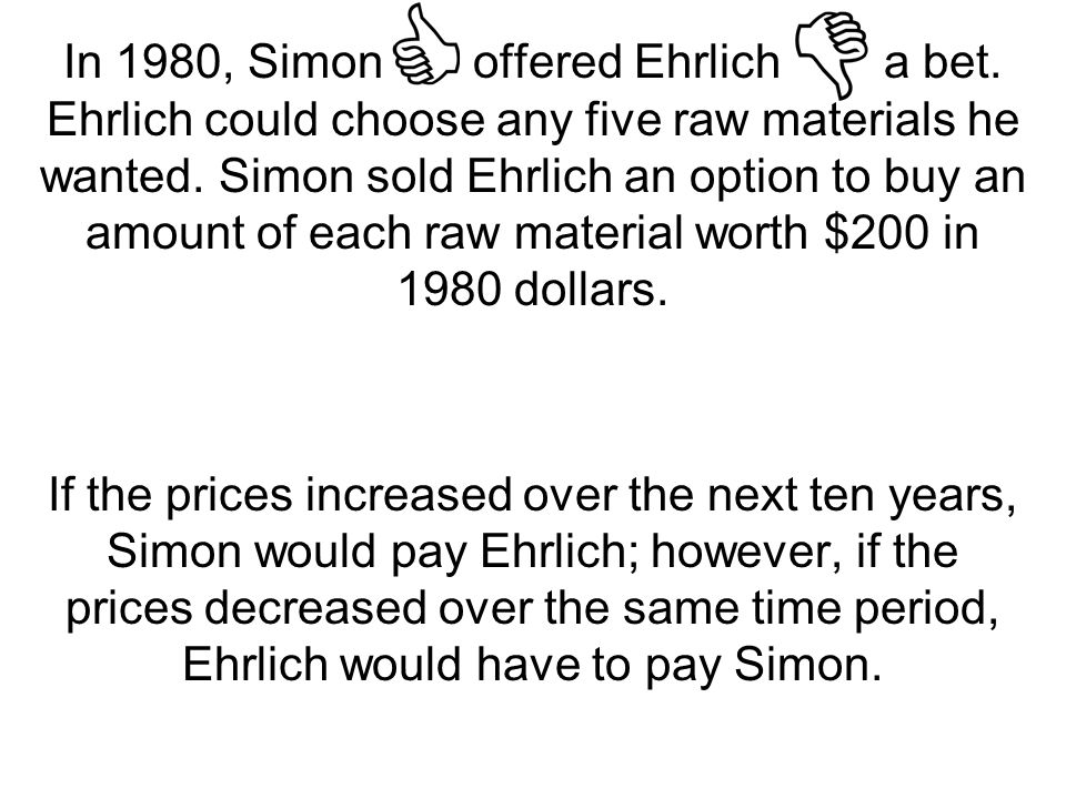 simon ehrlich bet Understanding that simon wanted to bet again, ehrlich and climatologist stephen schneider counter-offered, challenging simon to bet on 15 current trends, betting $1000 that each will get worse (as in the previous wager) over a ten-year future period[2.