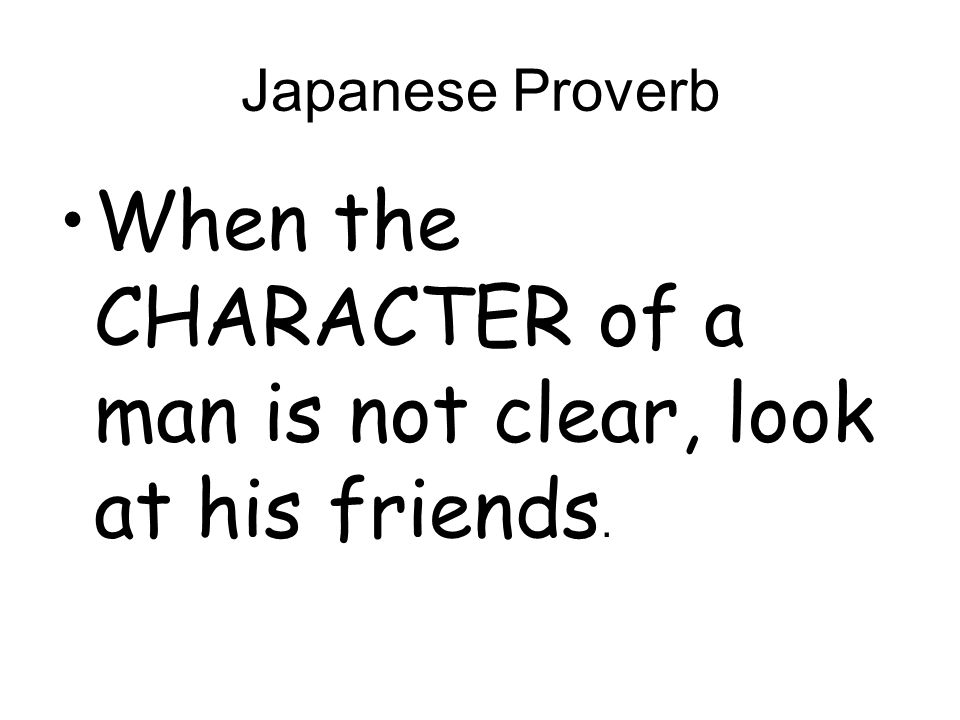 When the CHARACTER of a man is not clear, look at his friends.