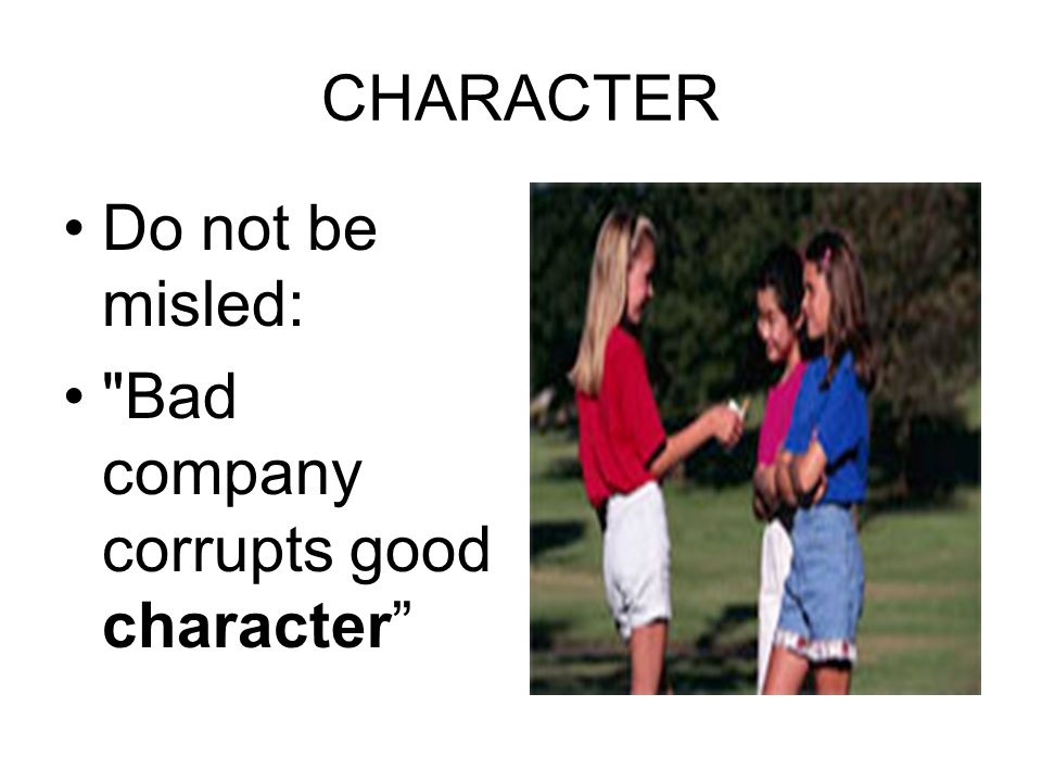 CHARACTER Do not be misled: Bad company corrupts good character