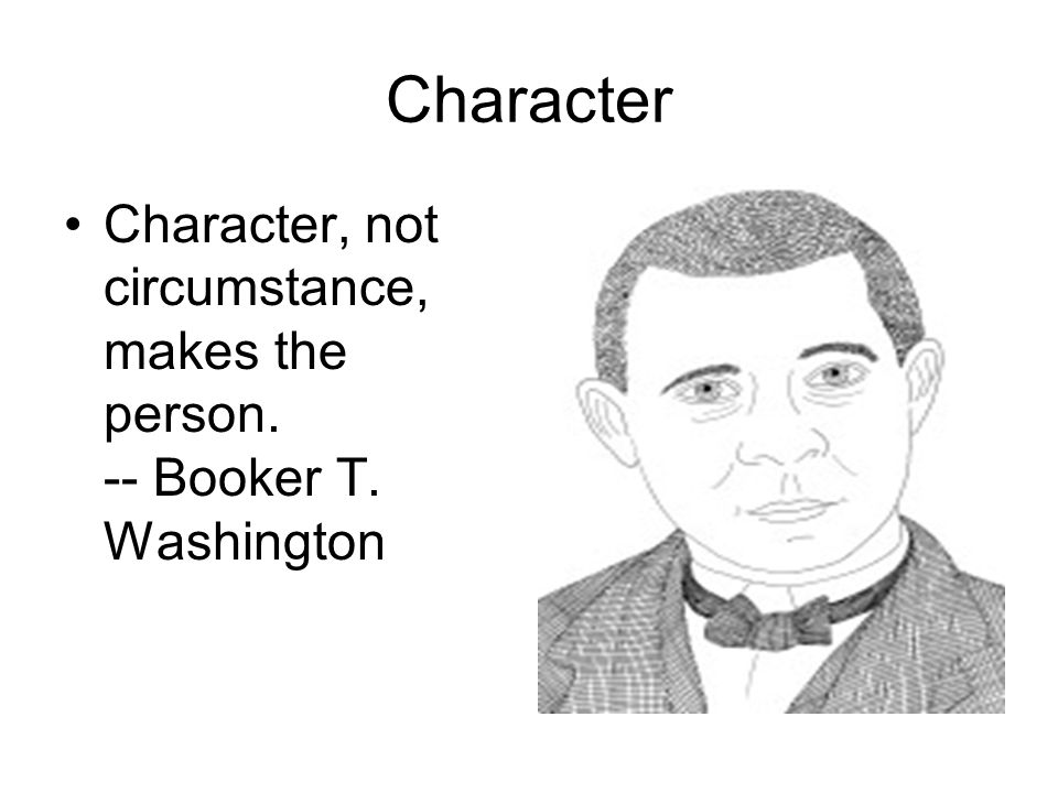 Character Character, not circumstance, makes the person. -- Booker T. Washington