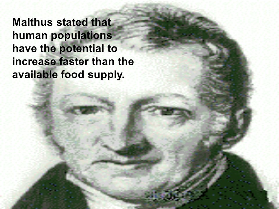 Malthus stated that human populations have the potential to increase faster than the available food supply.