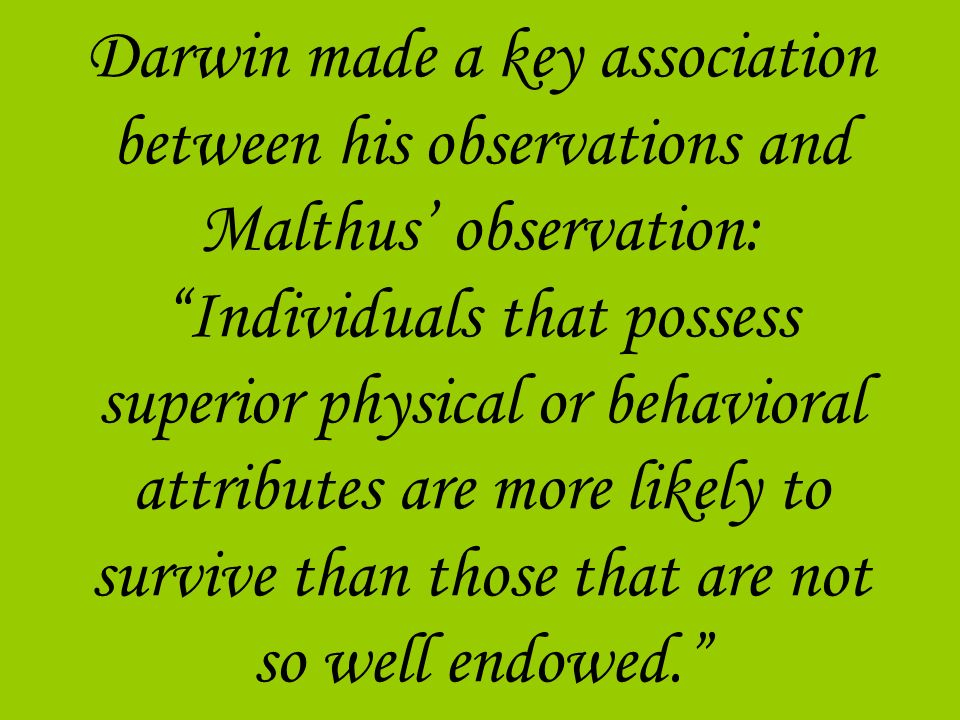 Darwin made a key association between his observations and Malthus' observation: Individuals that possess superior physical or behavioral attributes are more likely to survive than those that are not so well endowed.