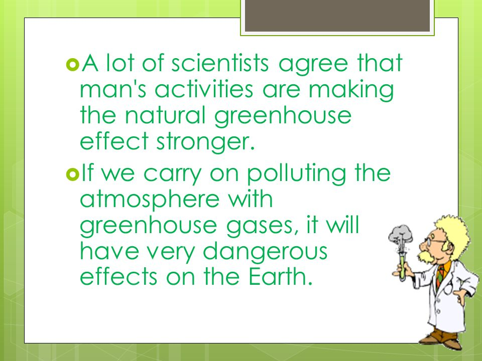 A lot of scientists agree that man s activities are making the natural greenhouse effect stronger.