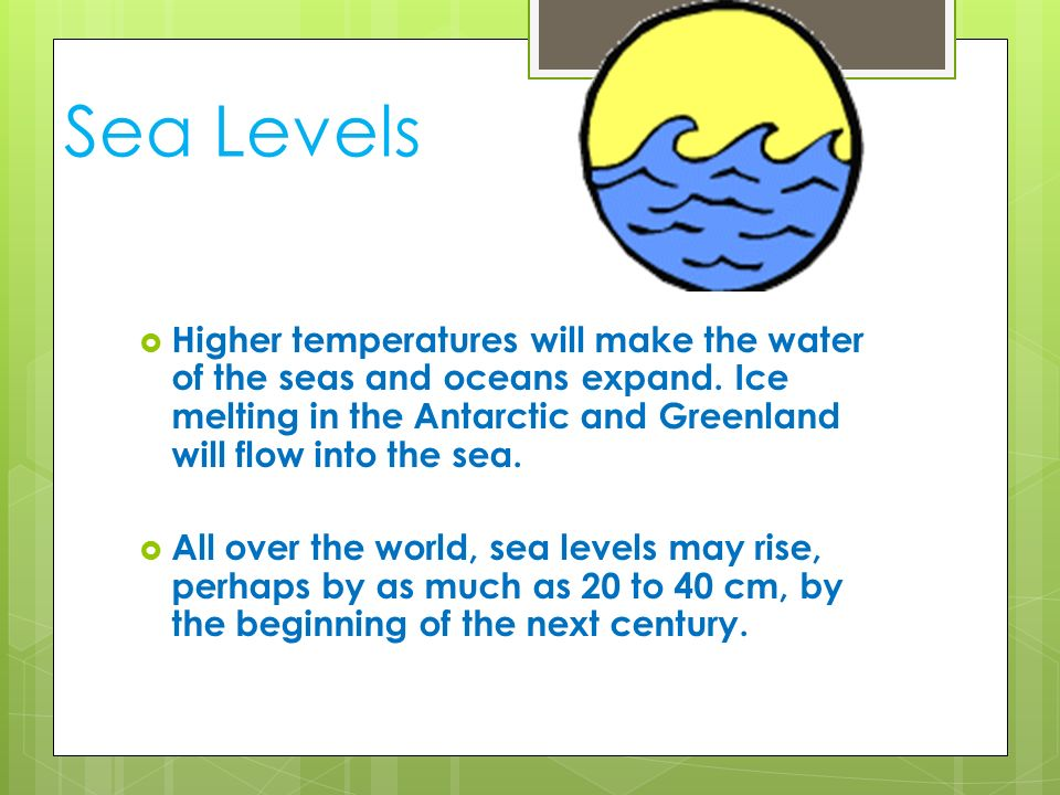 Sea Levels Higher temperatures will make the water of the seas and oceans expand. Ice melting in the Antarctic and Greenland will flow into the sea.