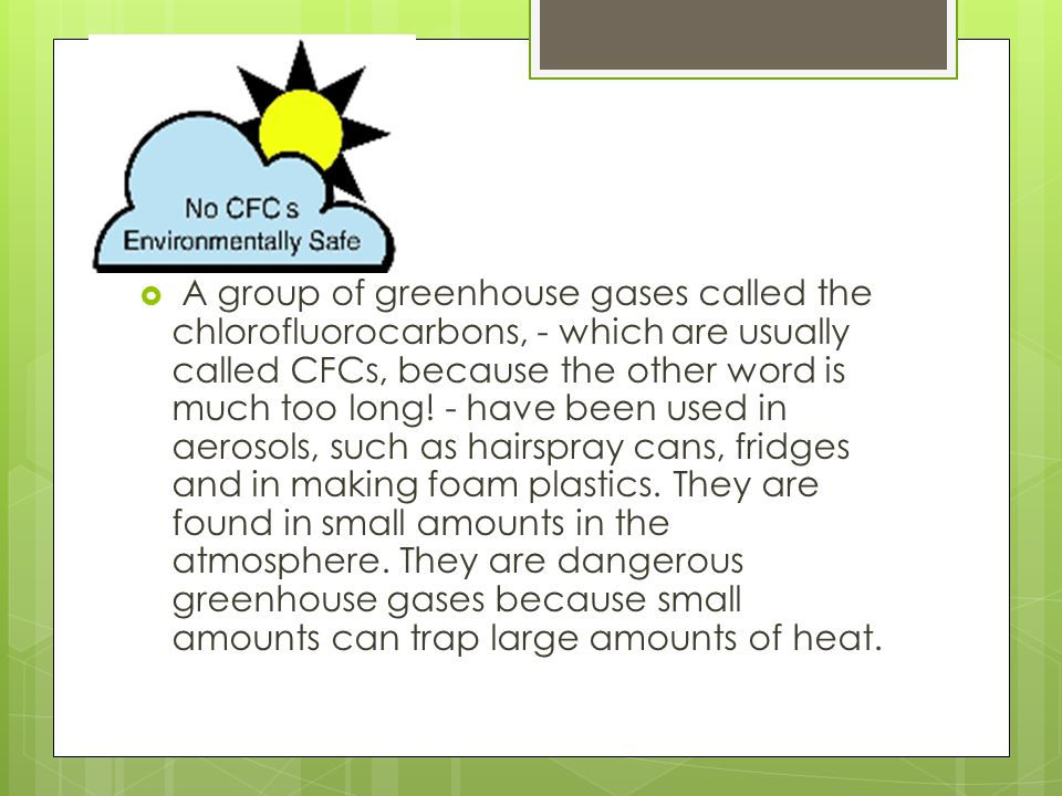 A group of greenhouse gases called the chlorofluorocarbons, - which are usually called CFCs, because the other word is much too long.
