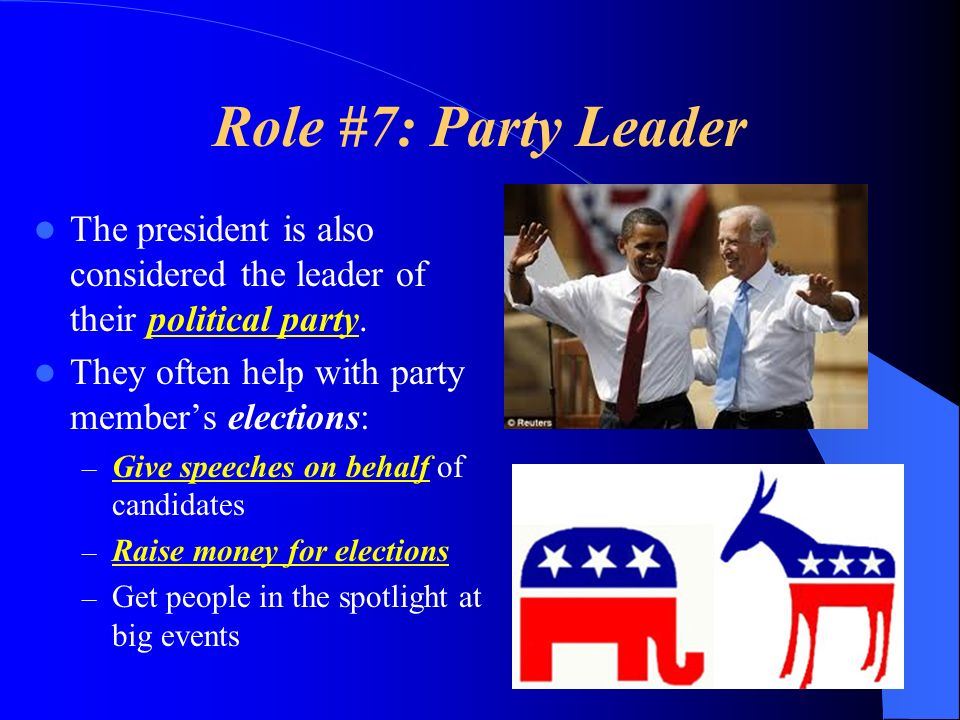 Role #7: Party Leader The president is also considered the leader of their political party. They often help with party member's elections: