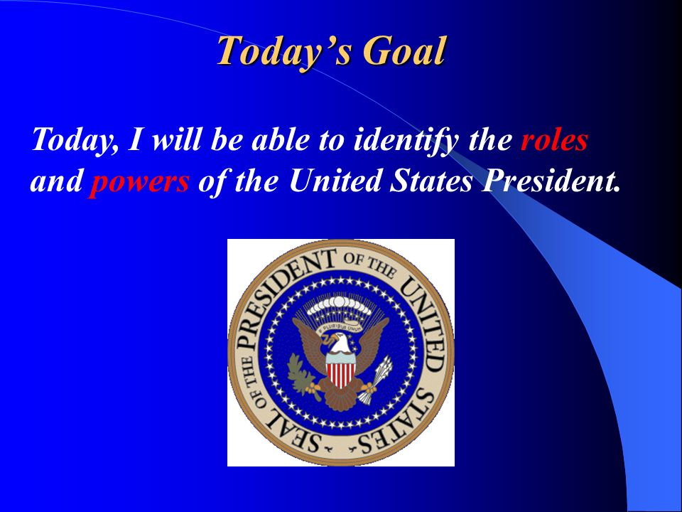 Today's Goal Today, I will be able to identify the roles and powers of the United States President.