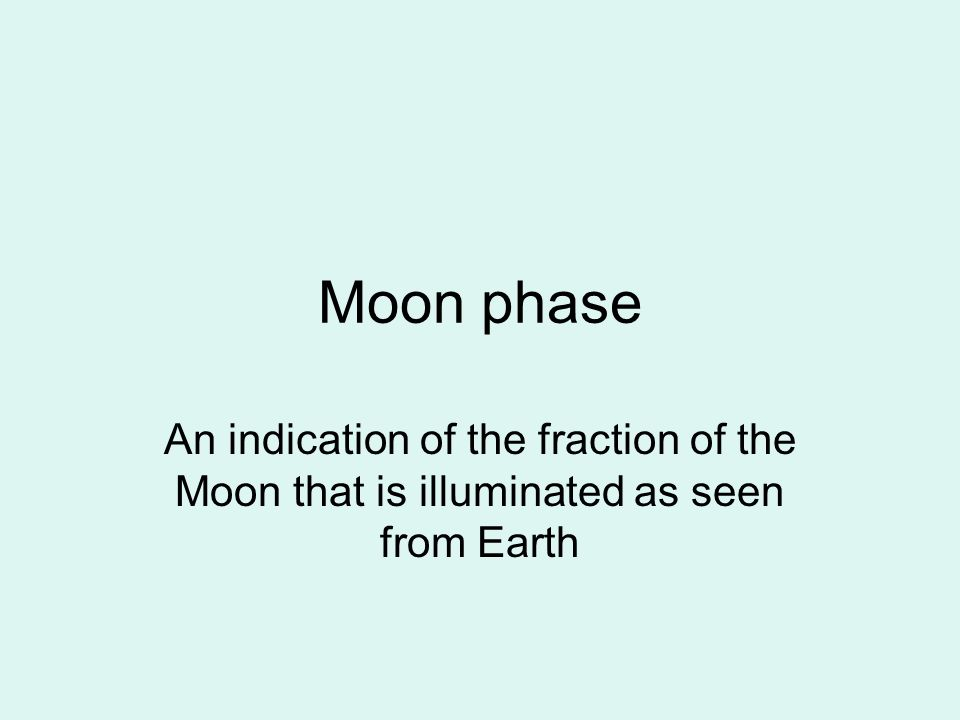 Moon phase An indication of the fraction of the Moon that is illuminated as seen from Earth